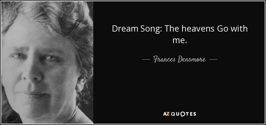 Dream Song: The heavens Go with me. - Frances Densmore