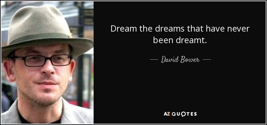 Dream the dreams that have never been dreamt. - David Bower