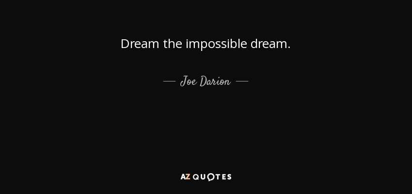Dream the impossible dream. - Joe Darion