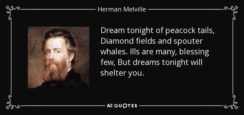Dream tonight of peacock tails, Diamond fields and spouter whales. Ills are many, blessing few, But dreams tonight will shelter you. - Herman Melville