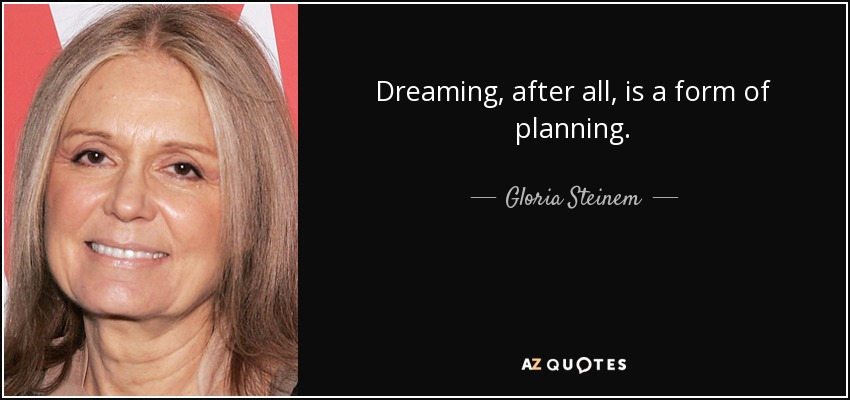 Dreaming, after all, is a form of planning. - Gloria Steinem
