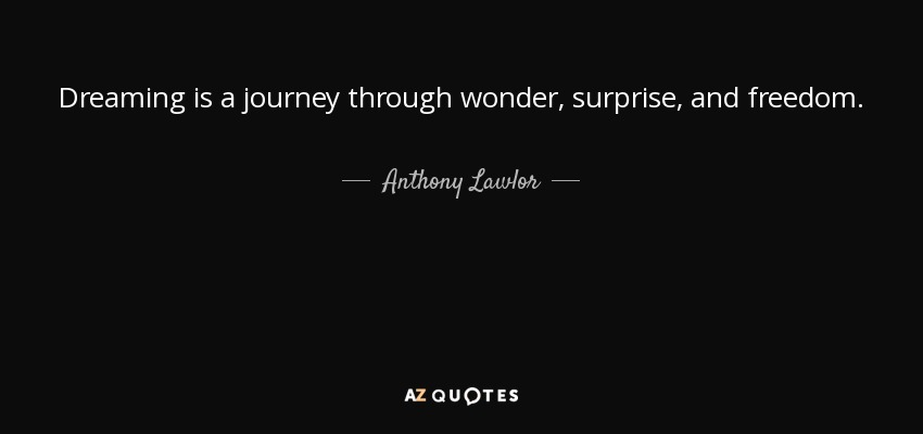 Dreaming is a journey through wonder, surprise, and freedom. - Anthony Lawlor