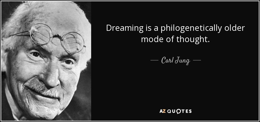 Dreaming is a philogenetically older mode of thought. - Carl Jung