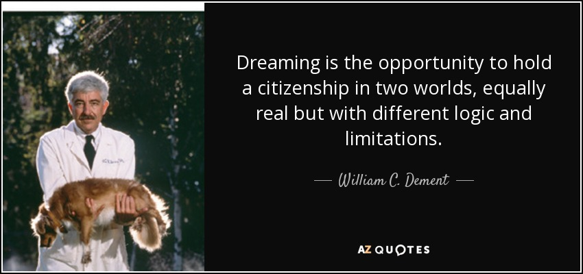 Dreaming is the opportunity to hold a citizenship in two worlds, equally real but with different logic and limitations. - William C. Dement