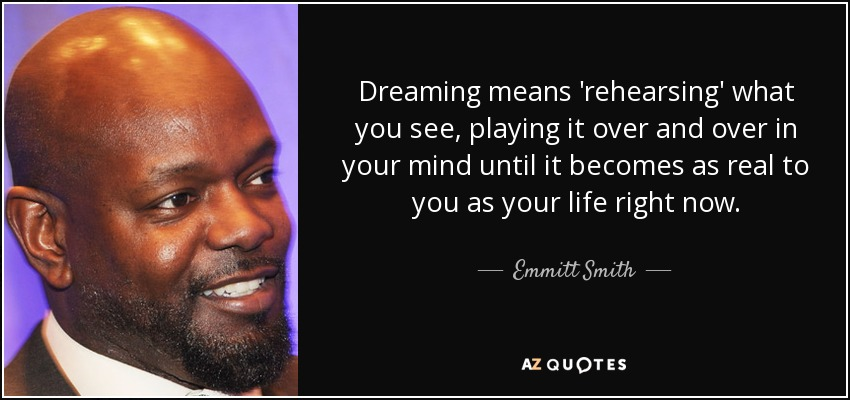 Dreaming means 'rehearsing' what you see, playing it over and over in your mind until it becomes as real to you as your life right now. - Emmitt Smith