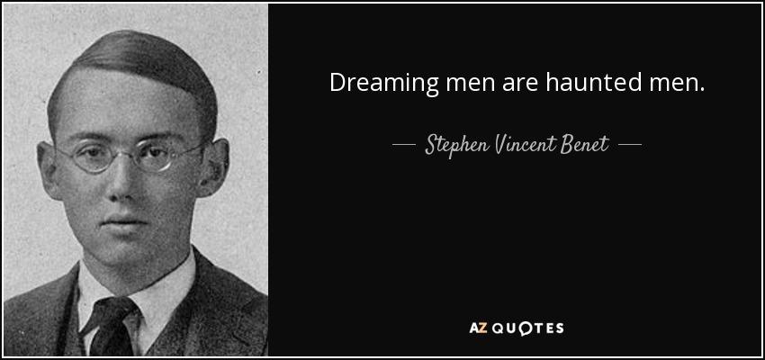 Dreaming men are haunted men. - Stephen Vincent Benet