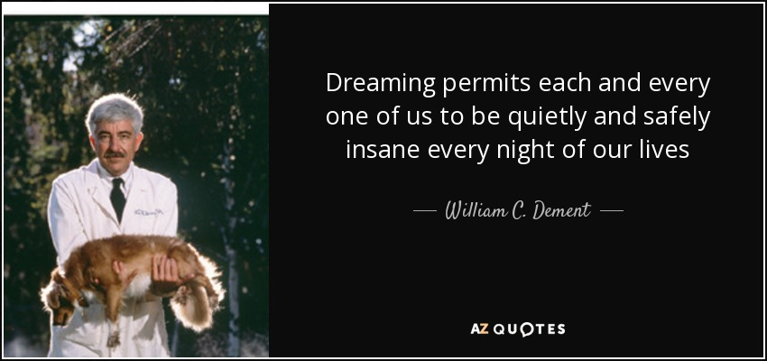 Dreaming permits each and every one of us to be quietly and safely insane every night of our lives - William C. Dement