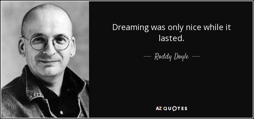 Dreaming was only nice while it lasted. - Roddy Doyle