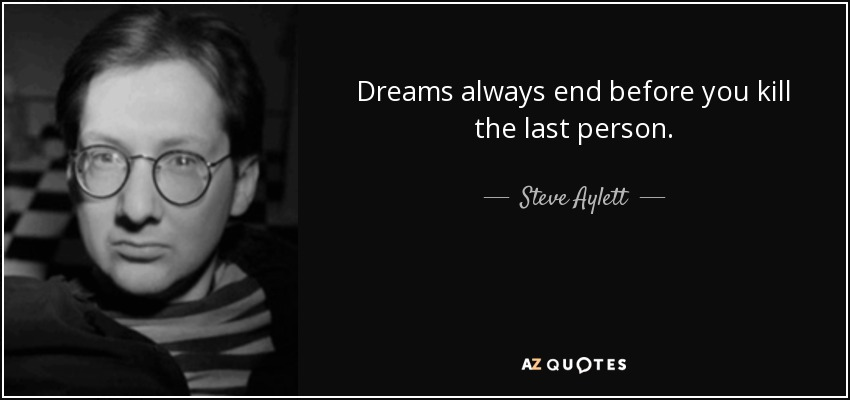 Dreams always end before you kill the last person. - Steve Aylett