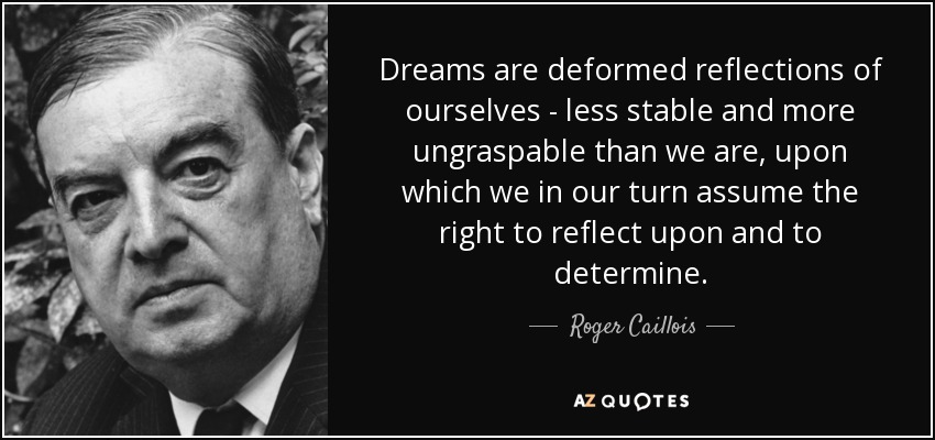 Dreams are deformed reflections of ourselves - less stable and more ungraspable than we are, upon which we in our turn assume the right to reflect upon and to determine. - Roger Caillois