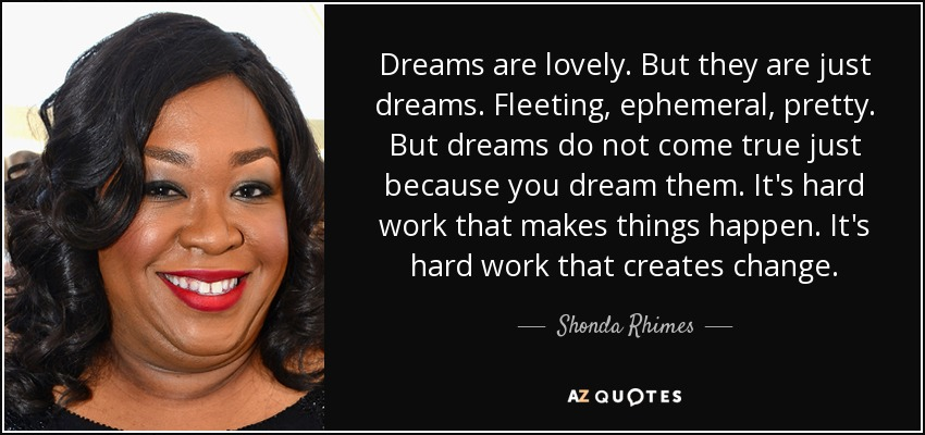 Dreams are lovely. But they are just dreams. Fleeting, ephemeral, pretty. But dreams do not come true just because you dream them. It's hard work that makes things happen. It's hard work that creates change. - Shonda Rhimes