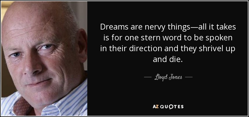 Dreams are nervy things—all it takes is for one stern word to be spoken in their direction and they shrivel up and die. - Lloyd Jones