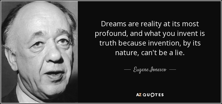 Dreams are reality at its most profound, and what you invent is truth because invention, by its nature, can't be a lie. - Eugene Ionesco