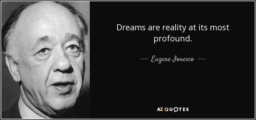 Dreams are reality at its most profound. - Eugene Ionesco