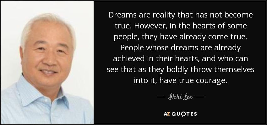 Dreams are reality that has not become true. However, in the hearts of some people, they have already come true. People whose dreams are already achieved in their hearts, and who can see that as they boldly throw themselves into it, have true courage. - Ilchi Lee