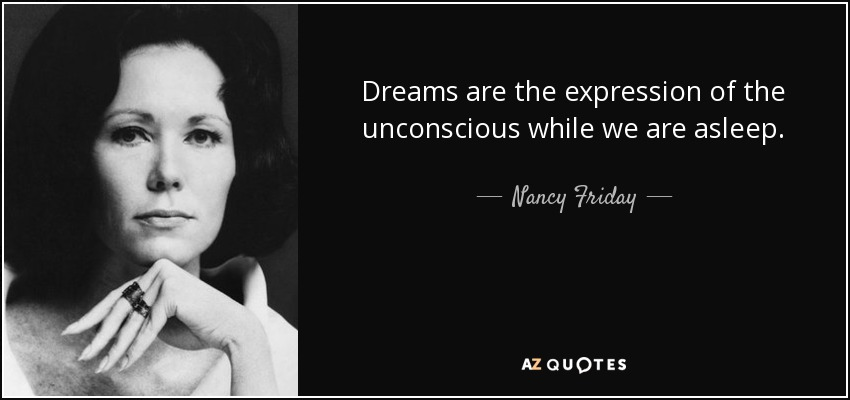 Dreams are the expression of the unconscious while we are asleep. - Nancy Friday