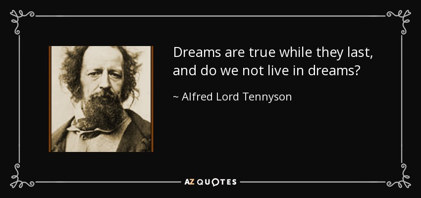 Dreams are true while they last, and do we not live in dreams? - Alfred Lord Tennyson