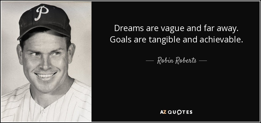 Dreams are vague and far away. Goals are tangible and achievable. - Robin Roberts