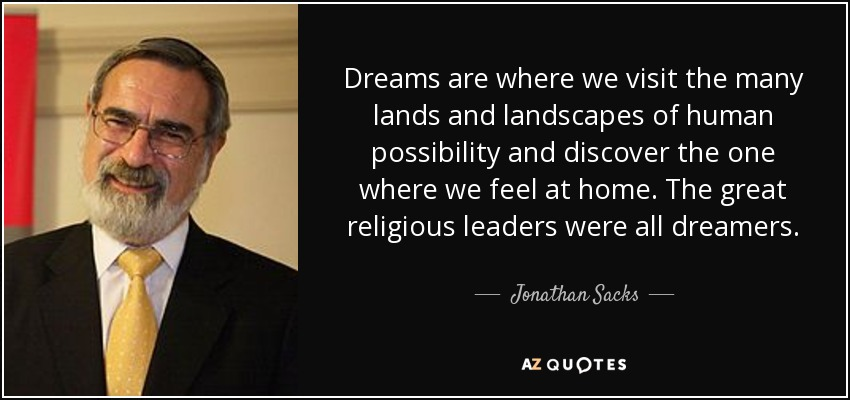 Dreams are where we visit the many lands and landscapes of human possibility and discover the one where we feel at home. The great religious leaders were all dreamers. - Jonathan Sacks