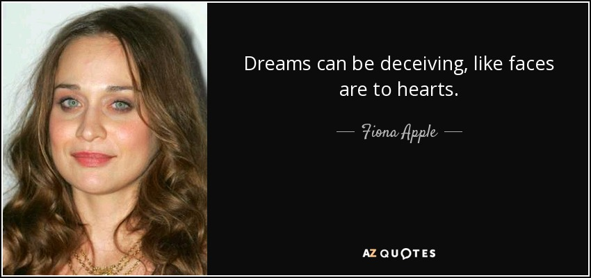Dreams can be deceiving, like faces are to hearts. - Fiona Apple