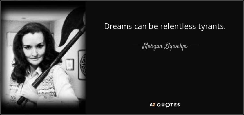 Dreams can be relentless tyrants. - Morgan Llywelyn