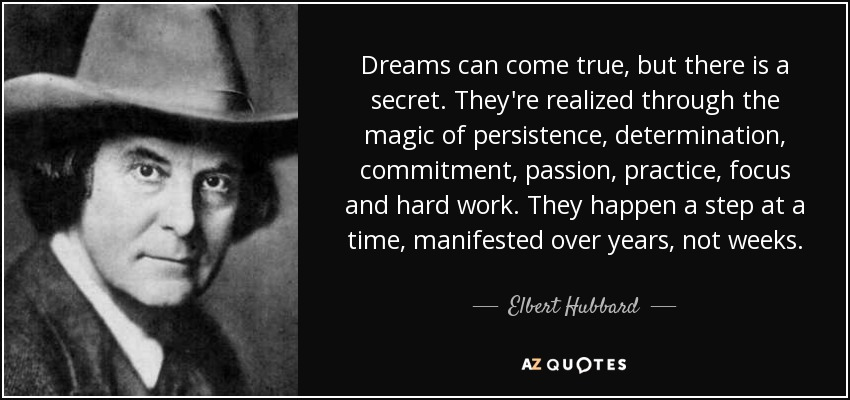 Dreams can come true, but there is a secret. They're realized through the magic of persistence, determination, commitment, passion, practice, focus and hard work. They happen a step at a time, manifested over years, not weeks. - Elbert Hubbard