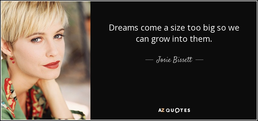 Dreams come a size too big so we can grow into them. - Josie Bissett