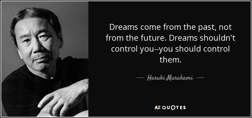 Dreams come from the past, not from the future. Dreams shouldn't control you--you should control them. - Haruki Murakami