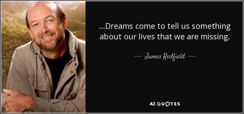 ...Dreams come to tell us something about our lives that we are missing. - James Redfield