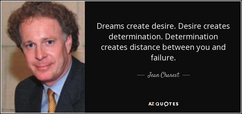 Dreams create desire. Desire creates determination. Determination creates distance between you and failure. - Jean Charest