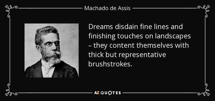 Dreams disdain fine lines and finishing touches on landscapes – they content themselves with thick but representative brushstrokes. - Machado de Assis