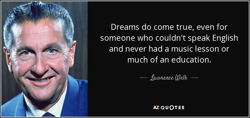 Dreams do come true, even for someone who couldn't speak English and never had a music lesson or much of an education. - Lawrence Welk