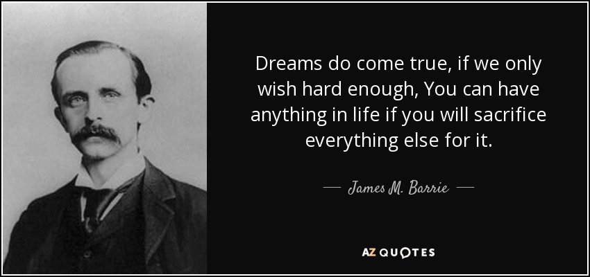Dreams do come true, if we only wish hard enough, You can have anything in life if you will sacrifice everything else for it. - James M. Barrie