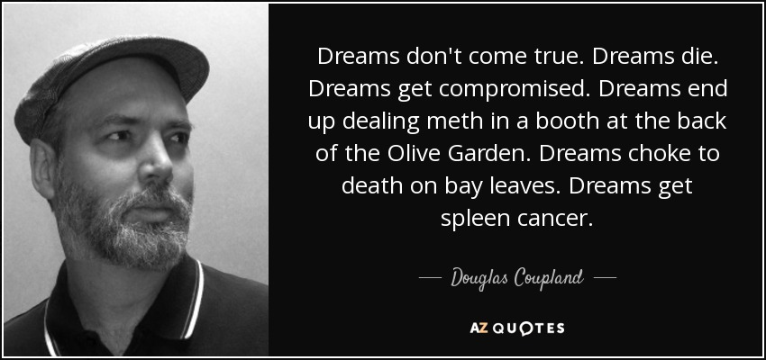 Dreams don't come true. Dreams die. Dreams get compromised. Dreams end up dealing meth in a booth at the back of the Olive Garden. Dreams choke to death on bay leaves. Dreams get spleen cancer. - Douglas Coupland