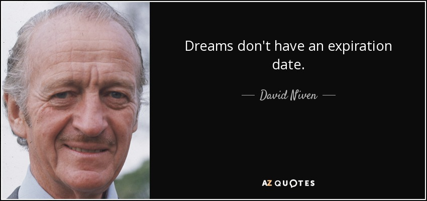 Dreams don't have an expiration date. - David Niven