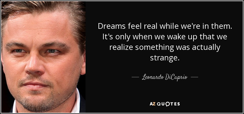 Dreams feel real while we're in them. It's only when we wake up that we realize something was actually strange. - Leonardo DiCaprio