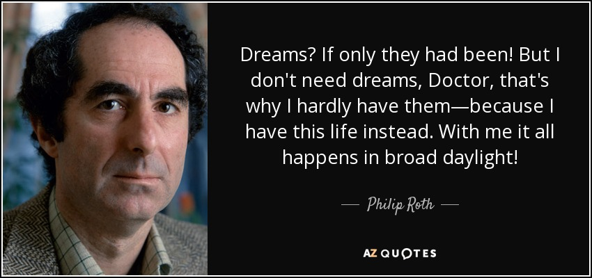 Dreams? If only they had been! But I don't need dreams, Doctor, that's why I hardly have them—because I have this life instead. With me it all happens in broad daylight! - Philip Roth