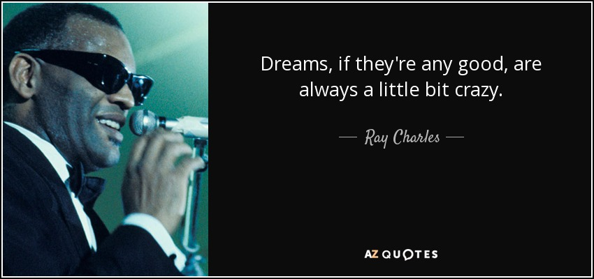 Dreams, if they're any good, are always a little bit crazy. - Ray Charles