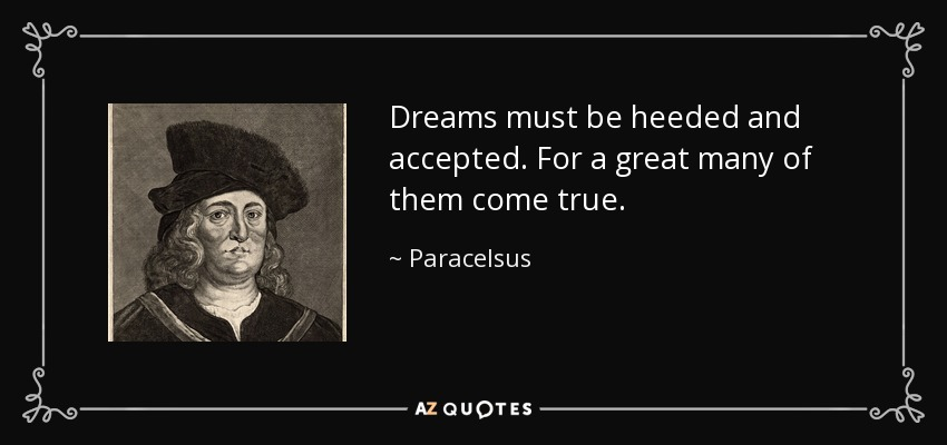 Dreams must be heeded and accepted. For a great many of them come true. - Paracelsus