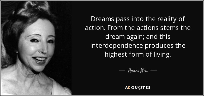 Dreams pass into the reality of action. From the actions stems the dream again; and this interdependence produces the highest form of living. - Anais Nin