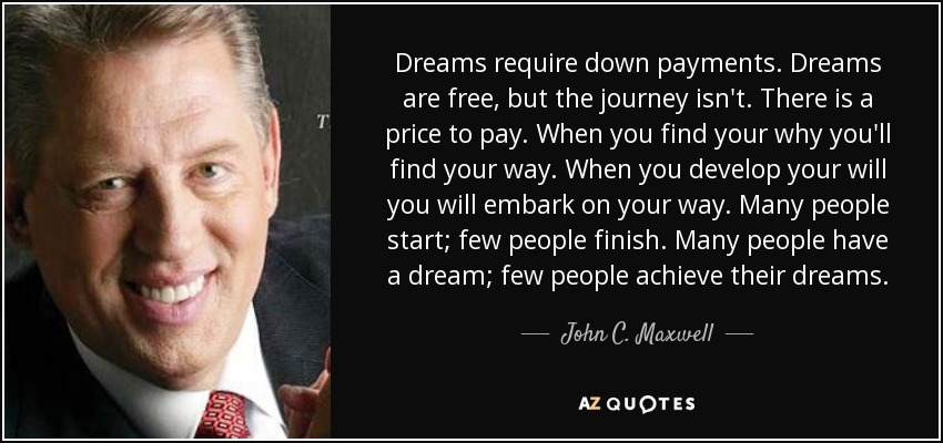 Dreams require down payments. Dreams are free, but the journey isn't. There is a price to pay. When you find your why you'll find your way. When you develop your will you will embark on your way. Many people start; few people finish. Many people have a dream; few people achieve their dreams. - John C. Maxwell