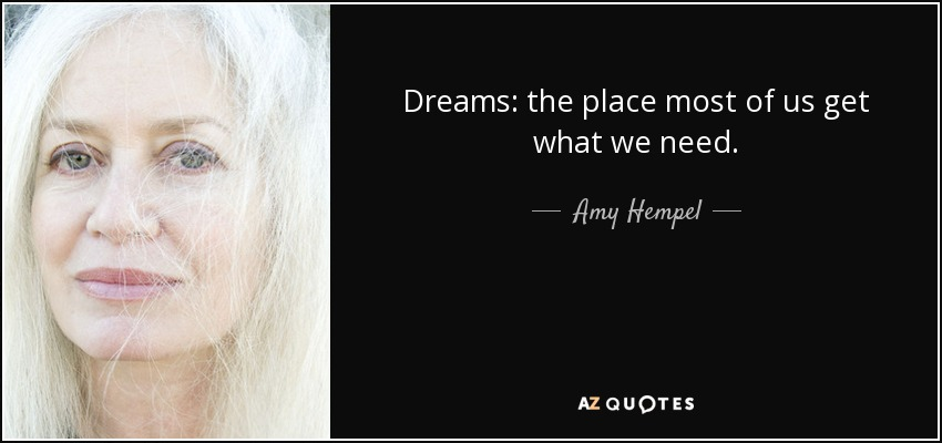Dreams: the place most of us get what we need. - Amy Hempel