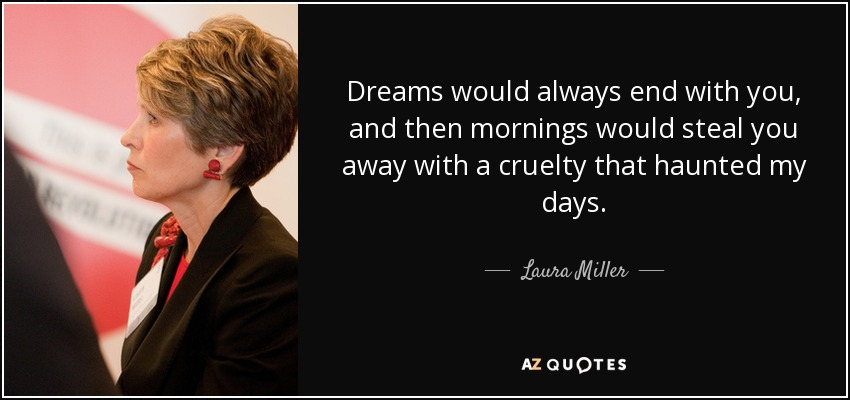 Dreams would always end with you, and then mornings would steal you away with a cruelty that haunted my days. - Laura Miller