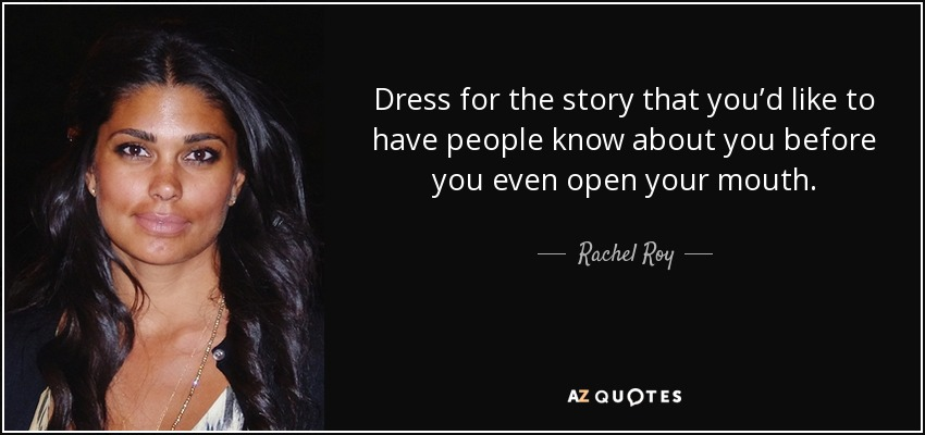 Dress for the story that you'd like to have people know about you before you even open your mouth. - Rachel Roy