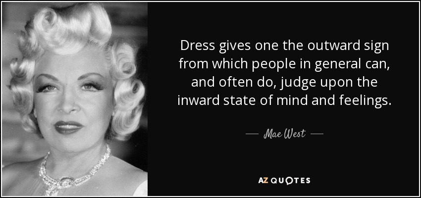 Dress gives one the outward sign from which people in general can, and often do, judge upon the inward state of mind and feelings. - Mae West