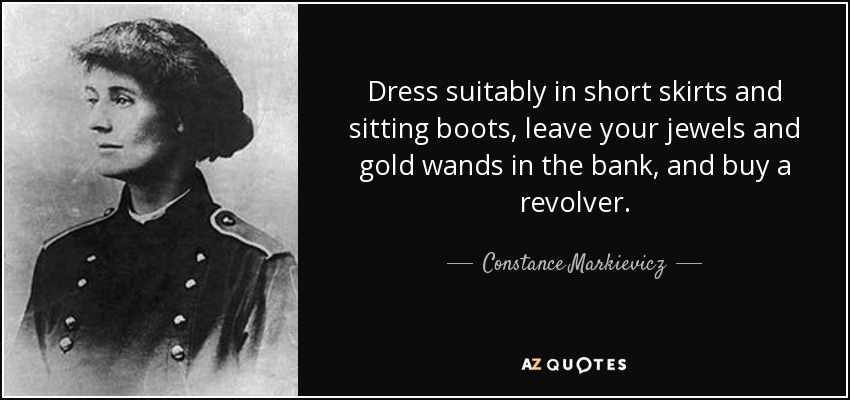 Dress suitably in short skirts and sitting boots, leave your jewels and gold wands in the bank, and buy a revolver. - Constance Markievicz