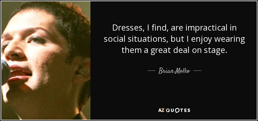 Dresses, I find, are impractical in social situations, but I enjoy wearing them a great deal on stage. - Brian Molko