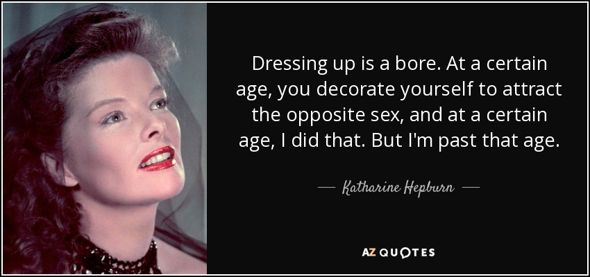 Dressing up is a bore. At a certain age, you decorate yourself to attract the opposite sex, and at a certain age, I did that. But I'm past that age. - Katharine Hepburn