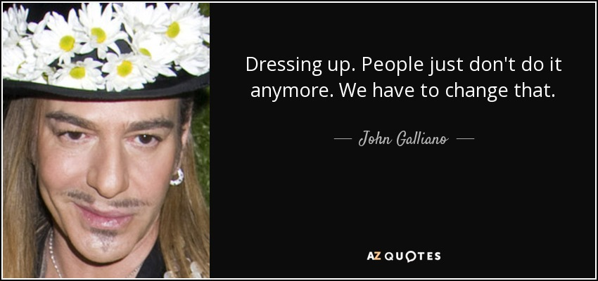 Dressing up. People just don't do it anymore. We have to change that. - John Galliano