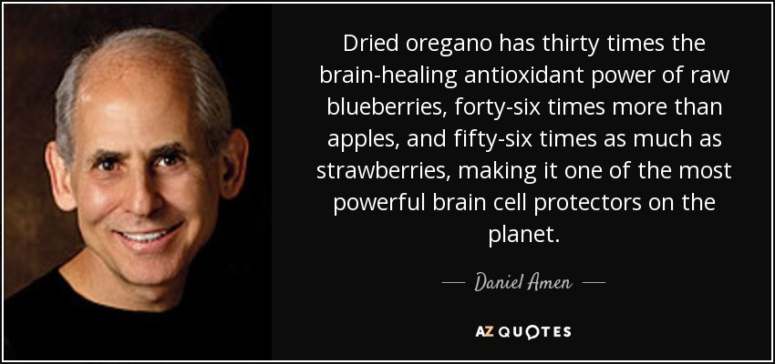 Dried oregano has thirty times the brain-healing antioxidant power of raw blueberries, forty-six times more than apples, and fifty-six times as much as strawberries, making it one of the most powerful brain cell protectors on the planet. - Daniel Amen